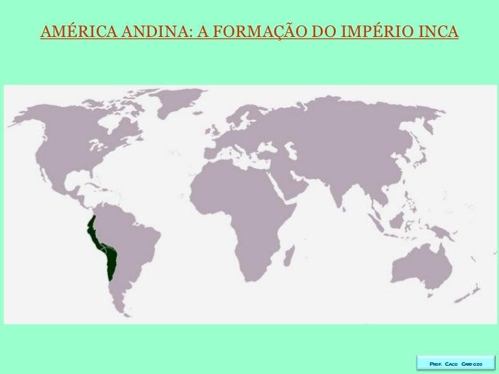 AMÉRICA ANDINA: A FORMAÇÃO DO IMPÉRIO INCA Prof. Caco Cardozo