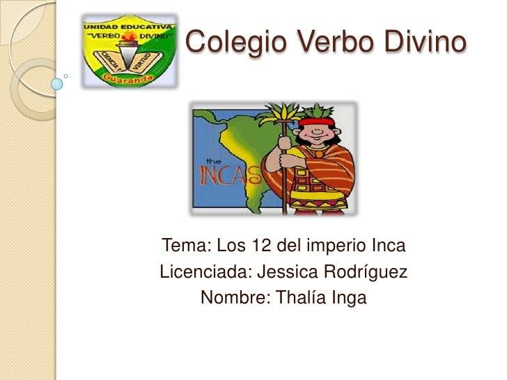 Colegio Verbo DivinoTema: Los 12 del imperio IncaLicenciada: Jessica Rodríguez     Nombre: Thalía Inga
