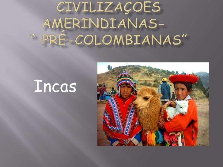 "Civilizações      amerindianas-             "" Pré-colombianas""<br />Incas<br />"