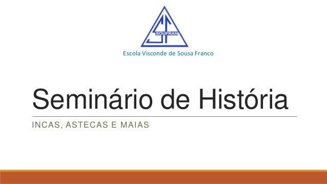 Escola Visconde de Sousa Franco  Seminário de História INCAS, ASTECAS E MAIAS