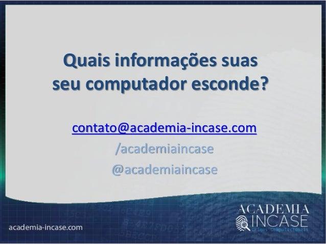 Quais informações suas seu computador esconde? contato@academia-incase.com /academiaincase @academiaincase