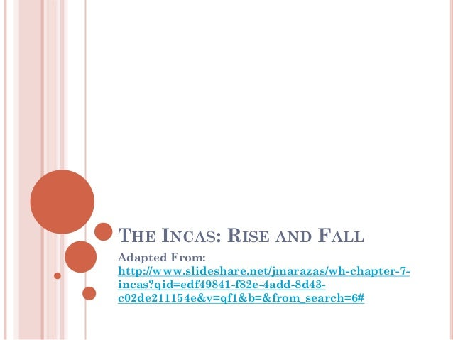 THE INCAS: RISE AND FALL Adapted From: http://www.slideshare.net/jmarazas/wh-chapter-7- incas?qid=edf49841-f82e-4add-8d43-...