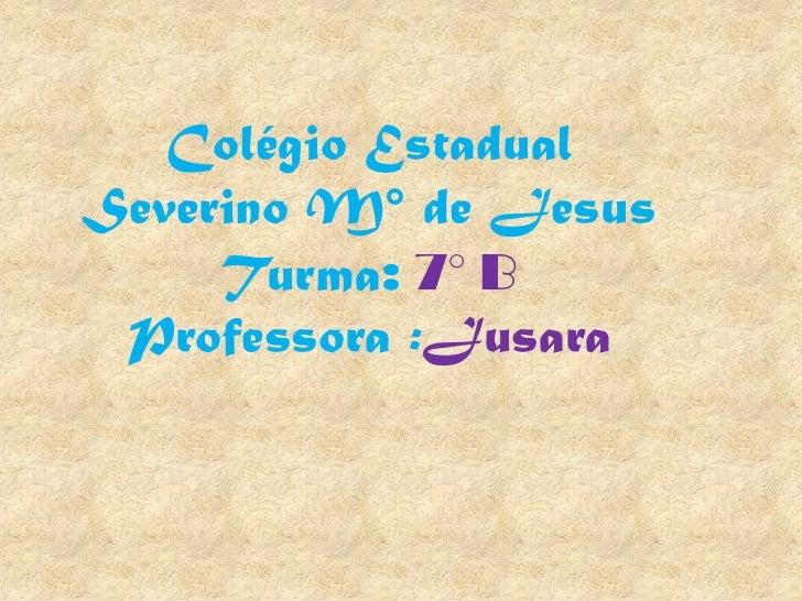 Colégio EstadualSeverino M° de Jesus     Turma: 7° B Professora :Jusara