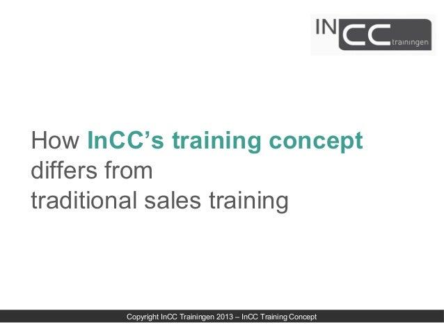 How InCC's training conceptdiffers fromtraditional sales training       Copyright InCC Trainingen 2013 – InCC Training Con...