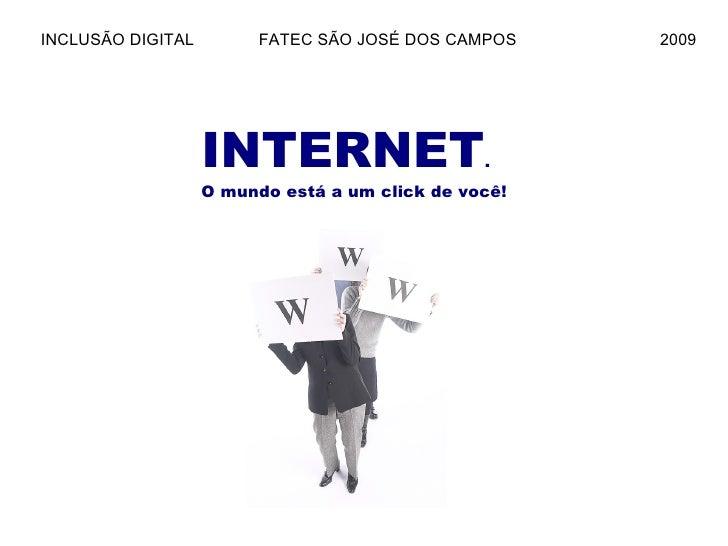 INTERNET . O mundo está a um click de você! INCLUSÃO DIGITAL  FATEC SÃO JOSÉ DOS CAMPOS  2009
