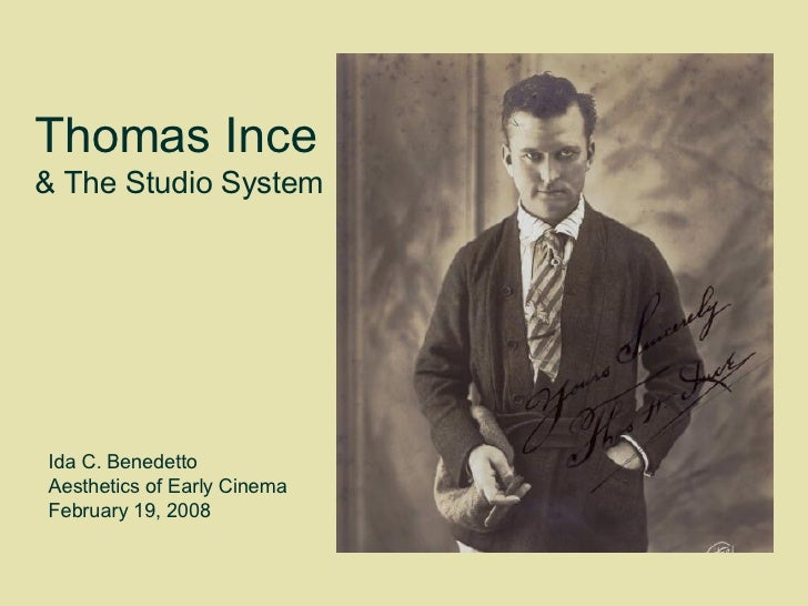 Thomas Ince  & The Studio System Ida C. Benedetto  Aesthetics of Early Cinema  February 19, 2008