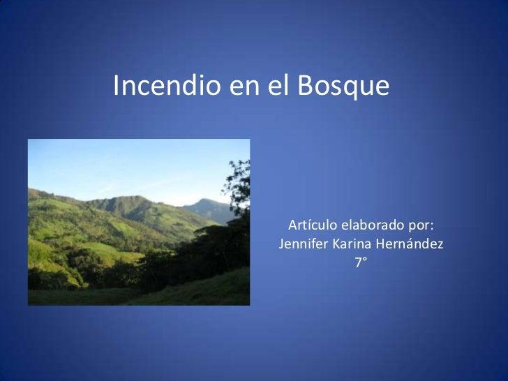 Incendio en el Bosque              Artículo elaborado por:            Jennifer Karina Hernández                         7°
