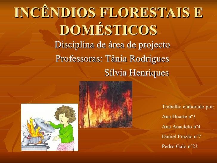 INCÊNDIOS FLORESTAIS E DOMÉSTICOS Disciplina de área de projecto Professoras: Tânia Rodrigues Sílvia Henriques  Trabalho e...