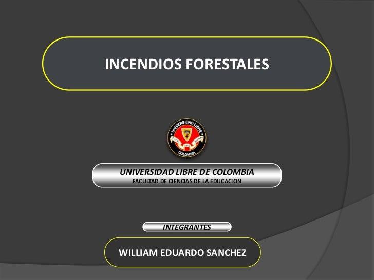 INCENDIOS FORESTALES<br />UNIVERSIDAD LIBRE DE COLOMBIA<br />FACULTAD DE CIENCIAS DE LA EDUCACION<br />INTEGRANTES<br />WI...