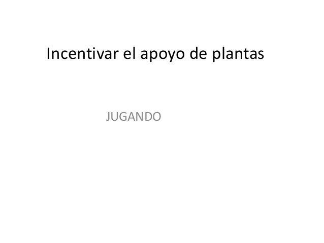Incentivar el apoyo de plantas JUGANDO