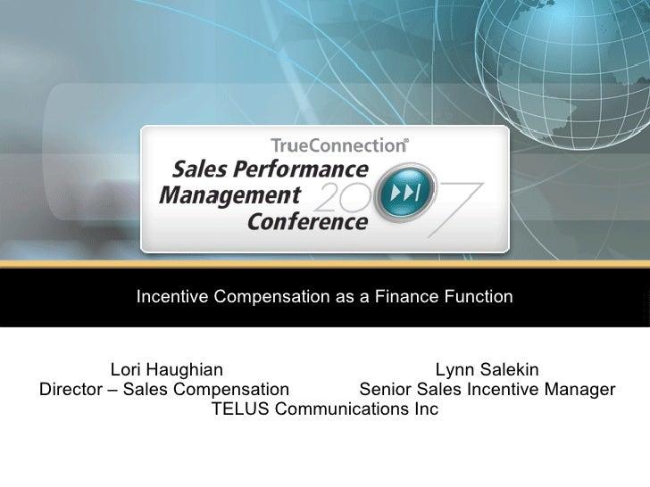 Incentive Compensation as a Finance Function Lori Haughian  Lynn Salekin Director – Sales Compensation   Senior Sales Ince...