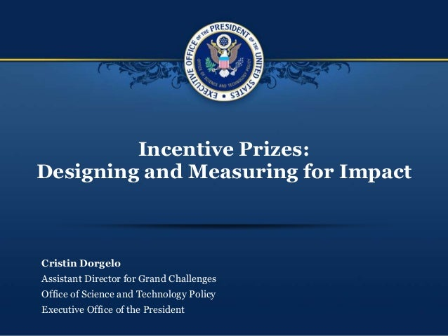 Incentive Prizes: Designing and Measuring for Impact Cristin Dorgelo Assistant Director for Grand Challenges Office of Sci...