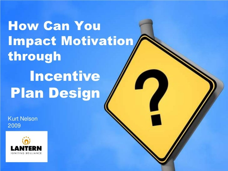 How Can You Impact Motivation through<br />Incentive Plan Design<br />Kurt Nelson <br />2009 <br />