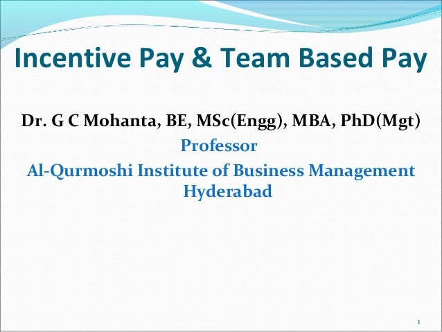 Incentive Pay & Team Based Pay Dr. G C Mohanta, BE, MSc(Engg), MBA, PhD(Mgt) Professor Al-Qurmoshi Institute of Business M...