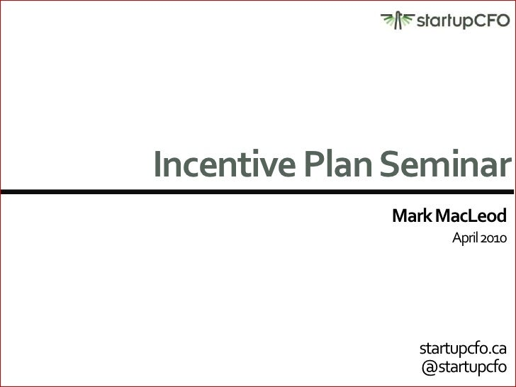 Incentive Plan Seminar<br />Mark MacLeod<br />April 2010<br />startupcfo.ca<br />@startupcfo<br />