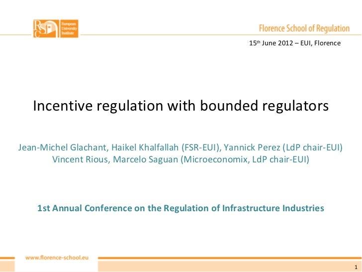 15th June 2012 – EUI, Florence   Incentive regulation with bounded regulatorsJean-Michel Glachant, Haikel Khalfallah (FSR-...
