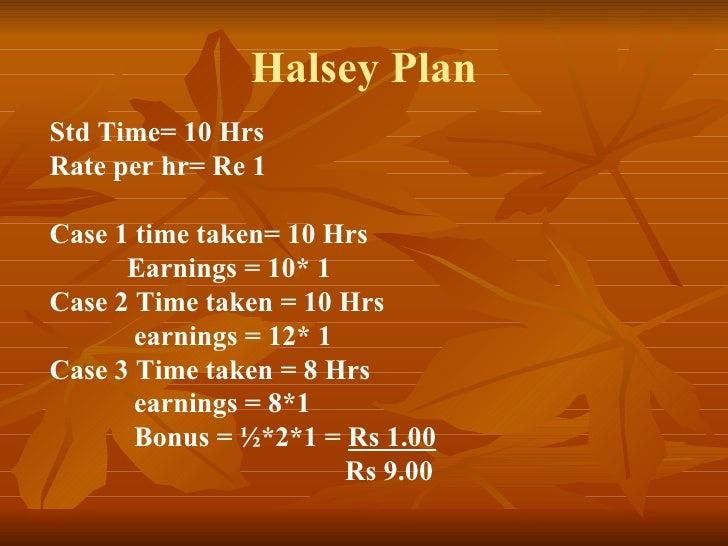 Halsey Plan Std Time= 10 Hrs Rate per hr= Re 1 Case 1 time taken= 10 Hrs Earnings = 10* 1 Case 2 Time taken = 10 Hrs earni...