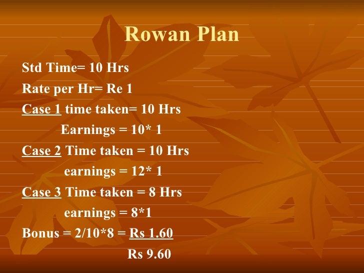 Rowan Plan Std Time= 10 Hrs Rate per Hr= Re 1 Case 1  time taken= 10 Hrs Earnings = 10* 1 Case 2  Time taken = 10 Hrs earn...