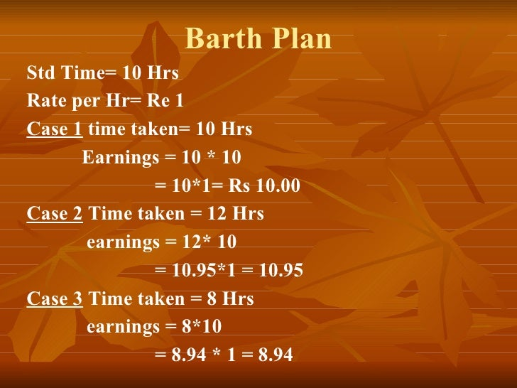 Barth Plan Std Time= 10 Hrs Rate per Hr= Re 1 Case 1  time taken= 10 Hrs Earnings = 10 * 10    = 10*1= Rs 10.00 Case 2  Ti...