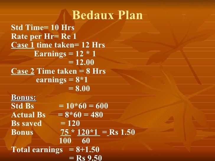 Bedaux Plan Std Time= 10 Hrs Rate per Hr= Re 1 Case 1  time taken= 12 Hrs Earnings = 12 * 1    = 12.00 Case 2  Time taken ...