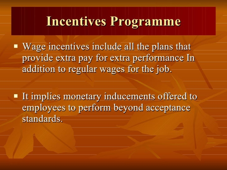 Incentives Programme <ul><li>Wage incentives include all the plans that provide extra pay for extra performance In additio...