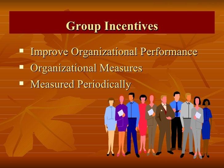 Group Incentives <ul><li>Improve Organizational Performance </li></ul><ul><li>Organizational Measures </li></ul><ul><li>Me...