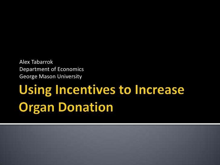 Using Incentives to Increase Organ Donation<br />Alex Tabarrok<br />Department of Economics<br />George Mason University<b...