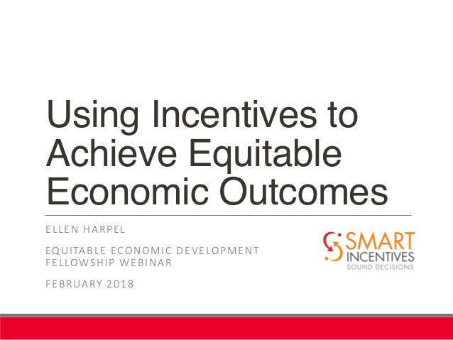Using Incentives to Achieve Equitable Economic Outcomes ELLEN HARPEL EQUITABLE ECONOMIC DEVELOPMENT FELLOWSHIP WEBINAR FEB...