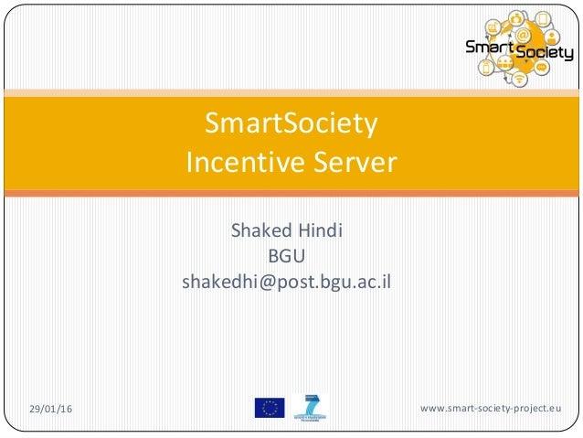 Shaked Hindi BGU shakedhi@post.bgu.ac.il SmartSociety Incentive Server 29/01/16 www.smart-society-project.eu