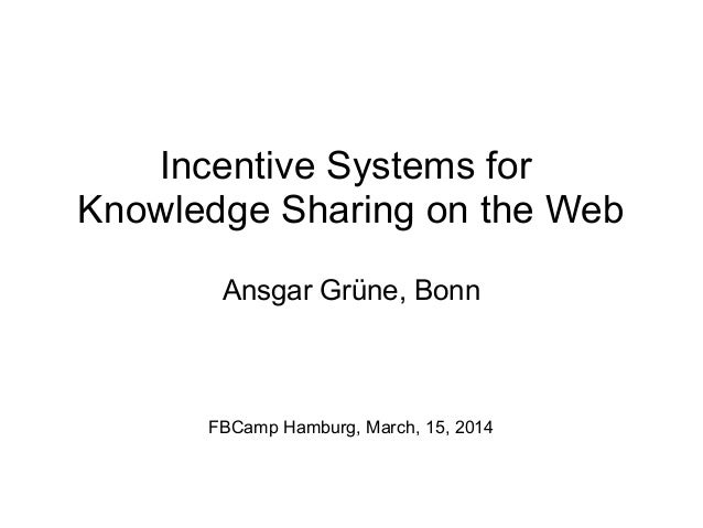 Incentive Systems for Knowledge Sharing on the Web Ansgar Grüne, Bonn FBCamp Hamburg, March, 15, 2014