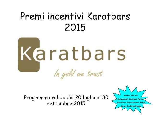Premi incentivi Karatbars 2015 Programma valido dal 20 luglio al 30 settembre 2015 Andrea Franchi Indipendent Business Par...