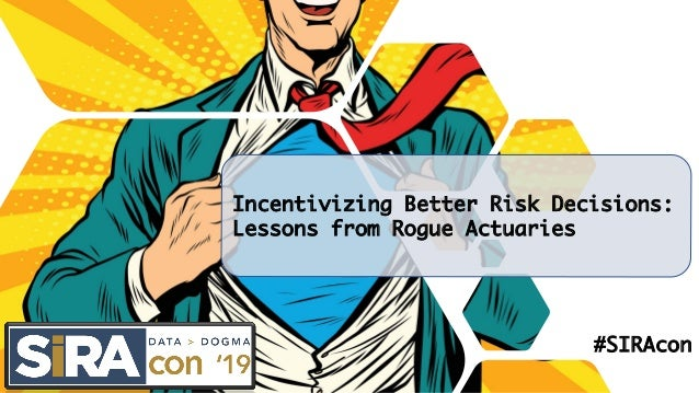 Incentivizing Better Risk Decisions: Lessons from Rogue Actuaries #SIRAcon