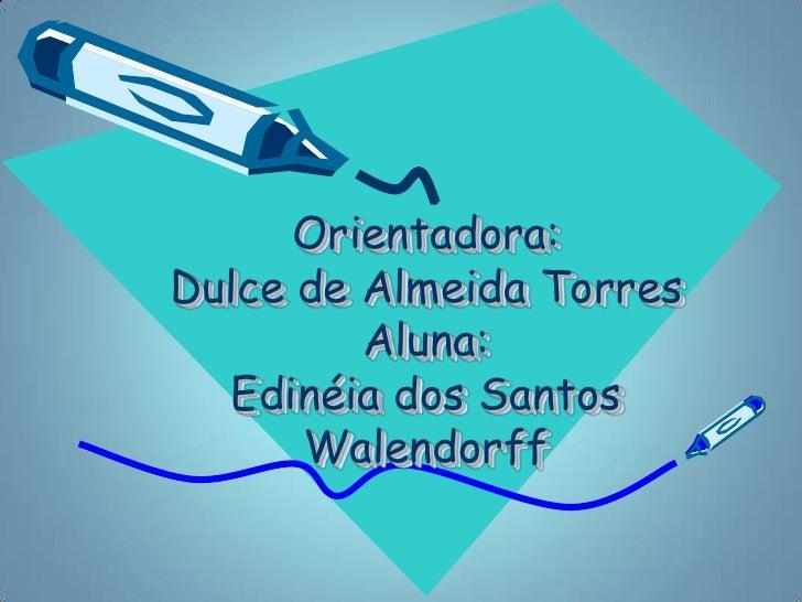 Orientadora:Dulce de Almeida Torres         Aluna:  Edinéia dos Santos      Walendorff