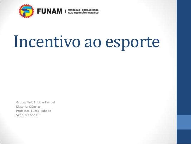 Incentivo ao esporteGrupo: Neil, Erick e SamuelMatéria: CiênciasProfessor: Lucas PinheiroSerie: 8 º Ano EF