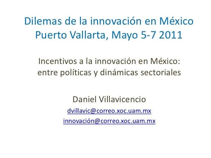 Dilemas de la innovación en México  Puerto Vallarta, Mayo 5-7 2011  Incentivos a la innovación en México:  entre políticas...