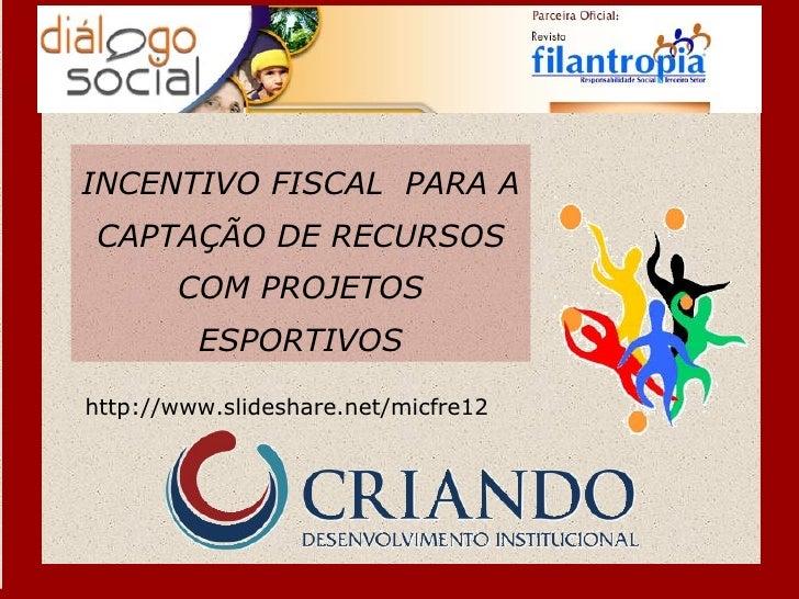 INCENTIVO FISCAL PARA ACAPTAÇÃO DE RECURSOS       COM PROJETOS         ESPORTIVOShttp://www.slideshare.net/micfre12