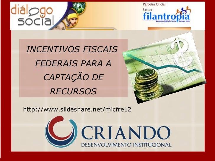 INCENTIVOS FISCAIS  FEDERAIS PARA A CAPTAÇÃO DE RECURSOS http://www.slideshare.net/micfre12