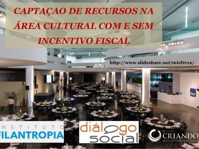 http://www.slideshare.net/micfre12/ CAPTAÇAO DE RECURSOS NA ÁREA CULTURAL COM E SEM INCENTIVO FISCAL