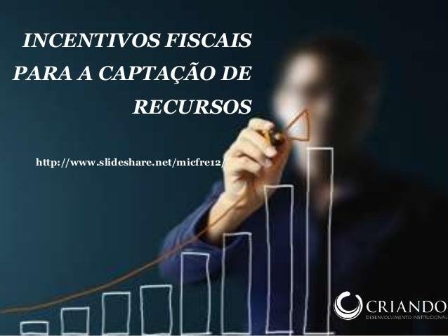 INCENTIVOS FISCAIS PARA A CAPTAÇÃO DE RECURSOS http://www.slideshare.net/micfre12/
