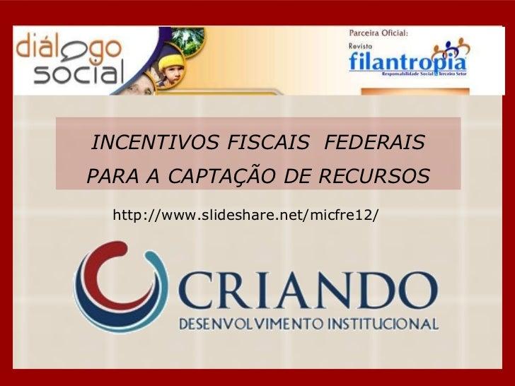 INCENTIVOS FISCAIS  FEDERAIS PARA A CAPTAÇÃO DE RECURSOS http://www.slideshare.net/micfre12/