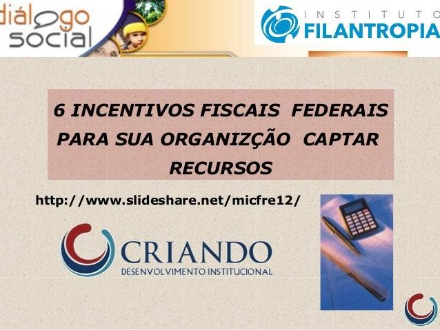 6 INCENTIVOS FISCAIS FEDERAIS PARA SUA ORGANIZÇÃO CAPTAR RECURSOS http://www.slideshare.net/micfre12/