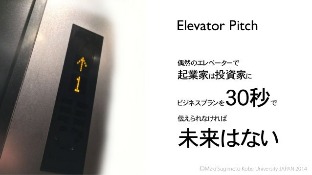 Elevator Pitch ⒸMaki Sugimoto Kobe University JAPAN 2014