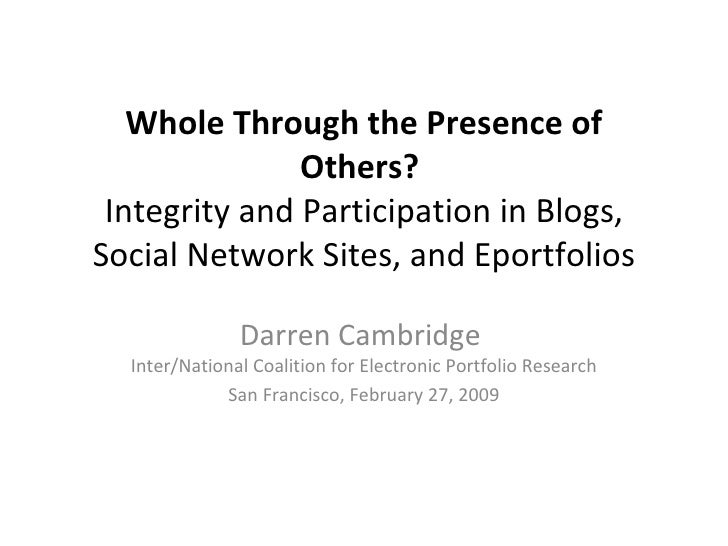Whole Through the Presence of Others?  Integrity and Participation in Blogs, Social Network Sites, and Eportfolios Darren ...