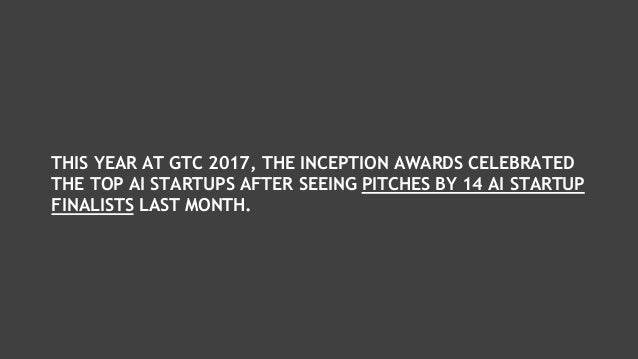 THIS YEAR AT GTC 2017, THE INCEPTION AWARDS CELEBRATED THE TOP AI STARTUPS AFTER SEEING PITCHES BY 14 AI STARTUP FINALISTS...