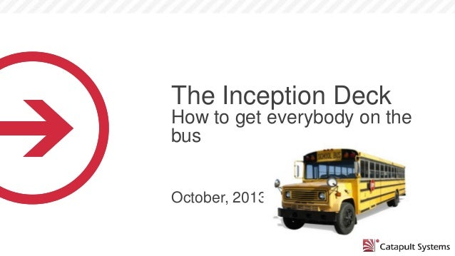 The Inception Deck How to get everybody on the bus October, 2013