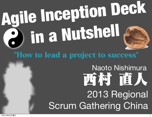 "Agile Inception Deck in a Nutshell 2013 Regional Scrum Gathering China Naoto Nishimura 西村 直人 ""How to lead a project to suc..."