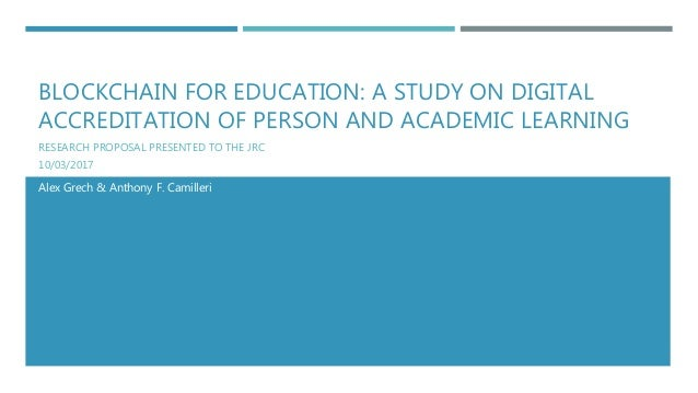 BLOCKCHAIN FOR EDUCATION: A STUDY ON DIGITAL ACCREDITATION OF PERSON AND ACADEMIC LEARNING RESEARCH PROPOSAL PRESENTED TO ...
