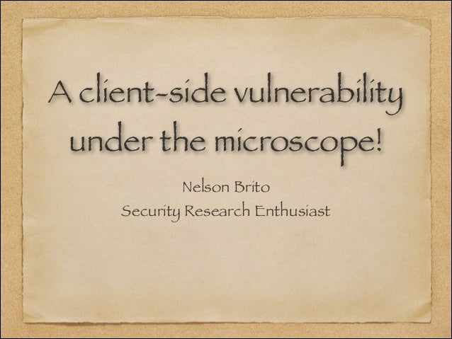 A client-side vulnerability under the microscope! Nelson Brito Security Research Enthusiast