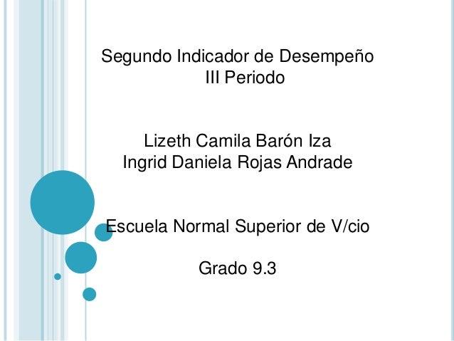 Segundo Indicador de Desempeño III Periodo Lizeth Camila Barón Iza Ingrid Daniela Rojas Andrade Escuela Normal Superior de...