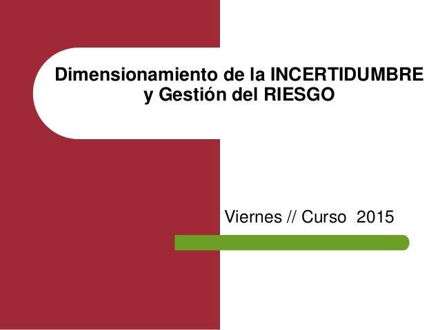 Viernes // Curso 2015 Dimensionamiento de la INCERTIDUMBRE y Gestión del RIESGO